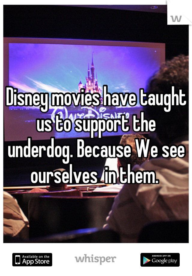 Disney movies have taught us to support the underdog. Because We see ourselves  in them.