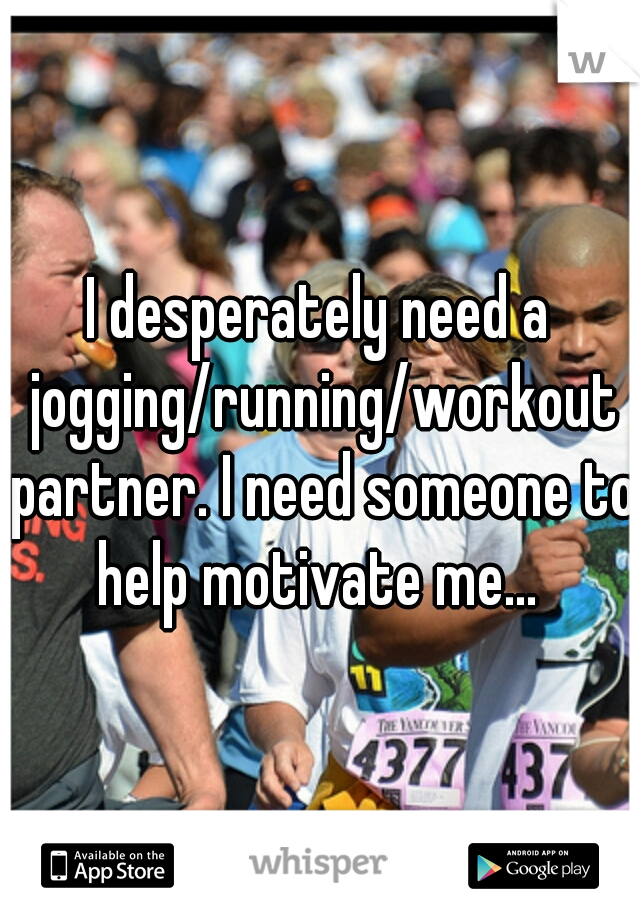 I desperately need a jogging/running/workout partner. I need someone to help motivate me...