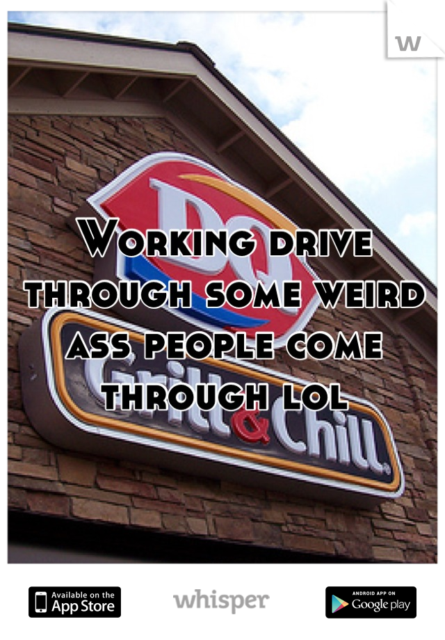 Working drive through some weird ass people come through lol