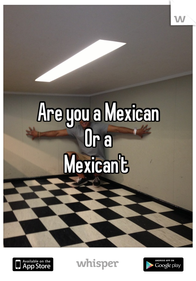 Are you a Mexican Or a Mexican't