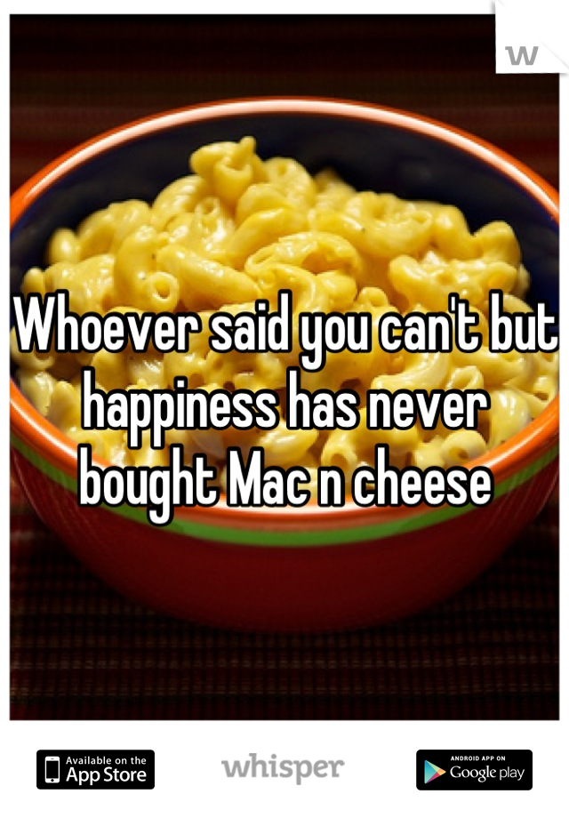 Whoever said you can't but happiness has never bought Mac n cheese