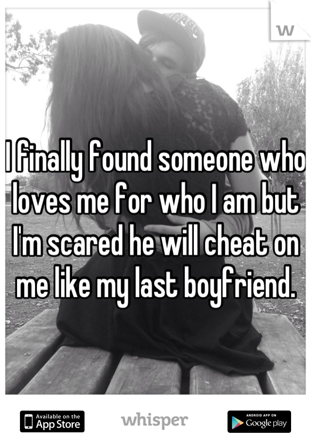 I finally found someone who loves me for who I am but I'm scared he will cheat on me like my last boyfriend.
