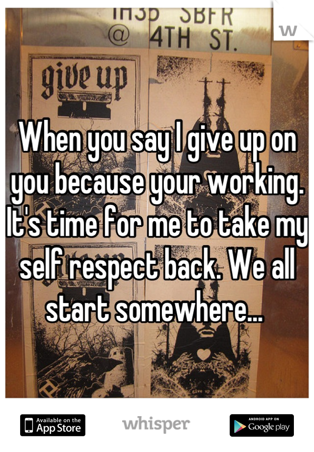When you say I give up on you because your working. It's time for me to take my self respect back. We all start somewhere...