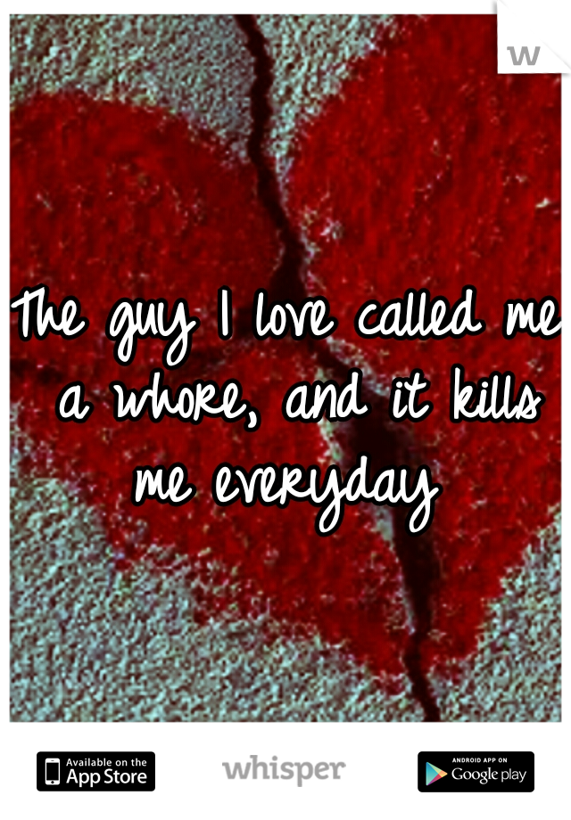 The guy I love called me a whore, and it kills me everyday