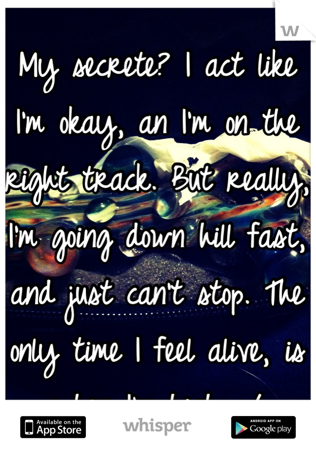 My secrete? I act like I'm okay, an I'm on the right track. But really, I'm going down hill fast, and just can't stop. The only time I feel alive, is when I'm high. :/