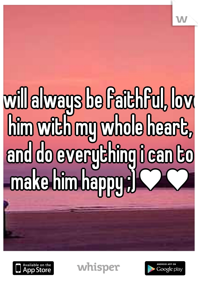 i will always be faithful, love him with my whole heart, and do everything i can to make him happy ;)♥♥♥