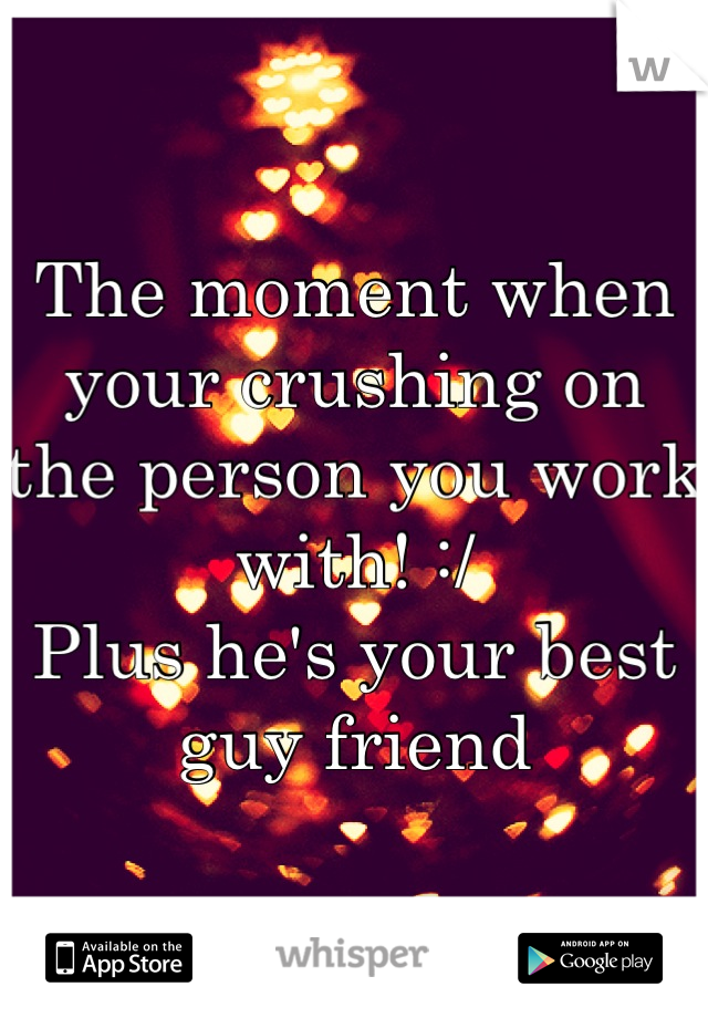 The moment when your crushing on the person you work with! :/ Plus he's your best guy friend