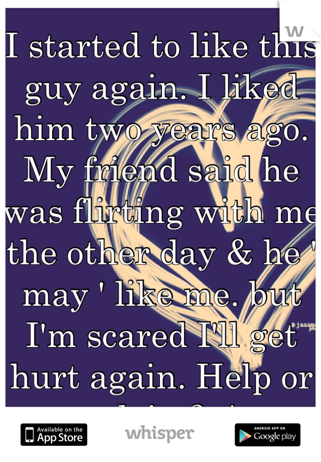 I started to like this guy again. I liked him two years ago. My friend said he was flirting with me the other day & he ' may ' like me. but I'm scared I'll get hurt again. Help or advise? :/