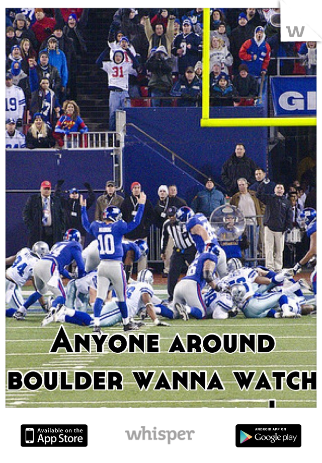 Anyone around boulder wanna watch the giants game!