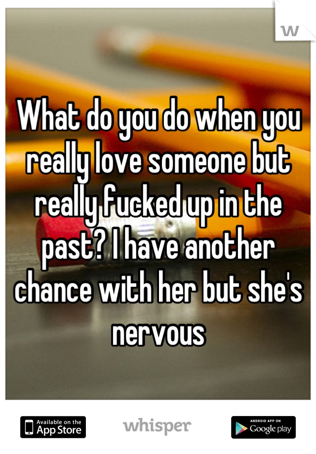 What do you do when you really love someone but really fucked up in the past? I have another chance with her but she's nervous
