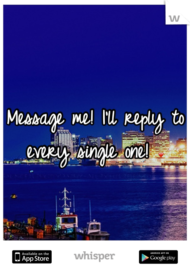 Message me! I'll reply to every single one! ❤