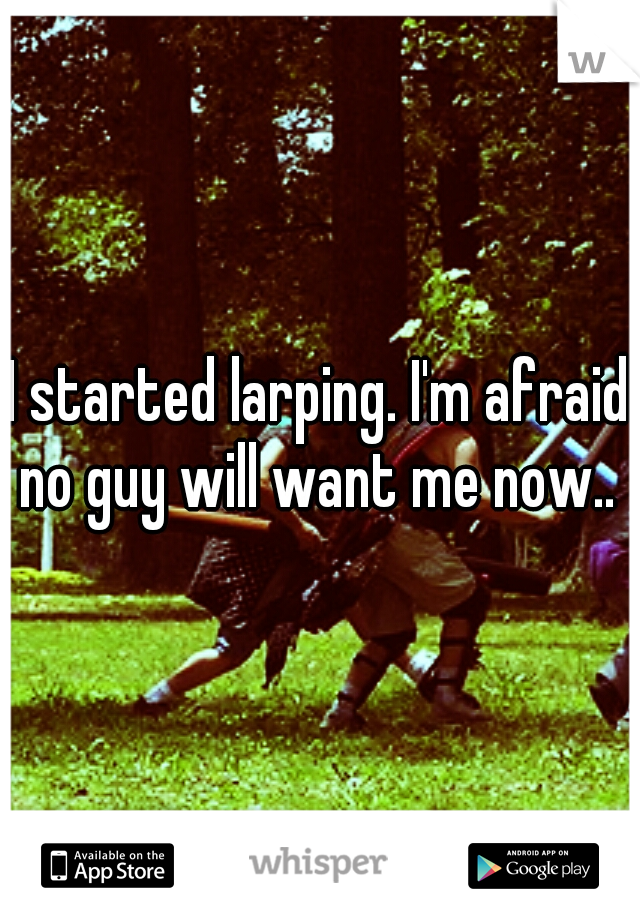 I started larping. I'm afraid no guy will want me now..