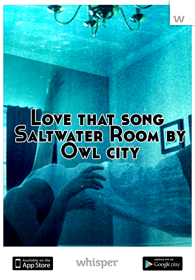 Love that song Saltwater Room by Owl city