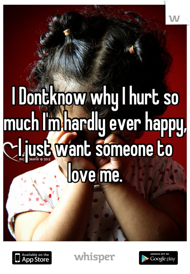 I Dontknow why I hurt so much I'm hardly ever happy, I just want someone to love me.