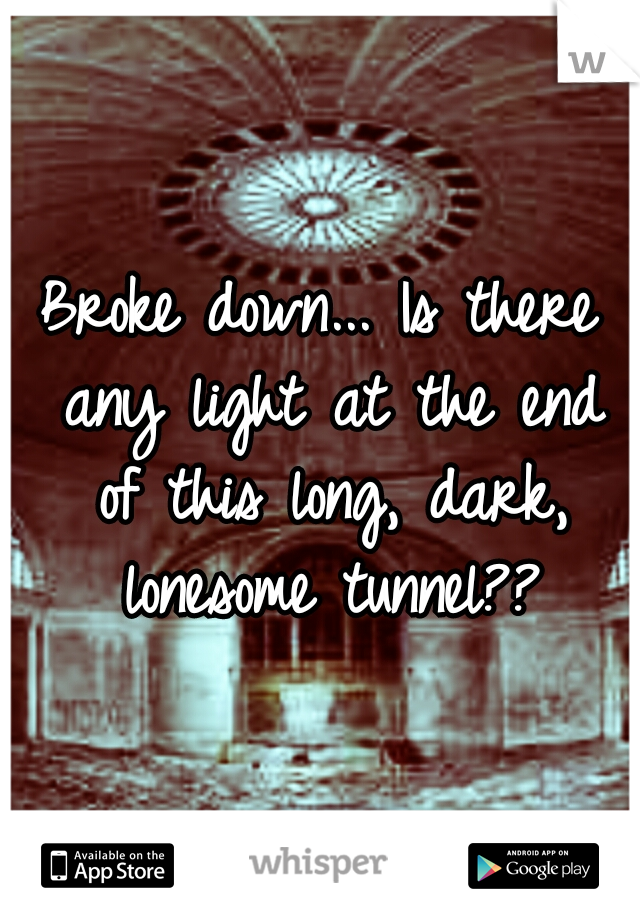 Broke down... Is there any light at the end of this long, dark, lonesome tunnel??