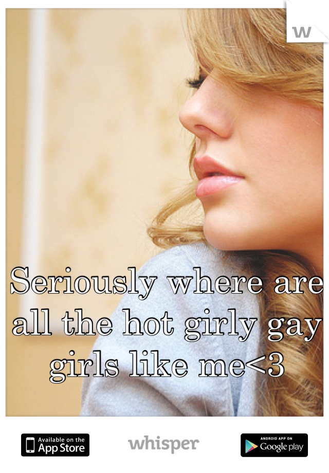 Seriously where are all the hot girly gay girls like me<3