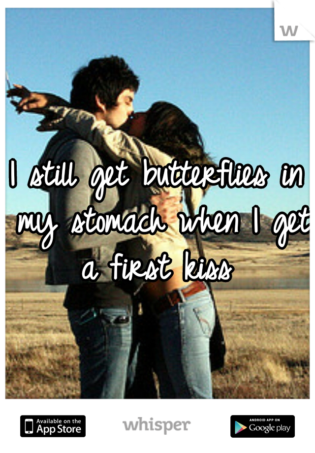 I still get butterflies in my stomach when I get a first kiss