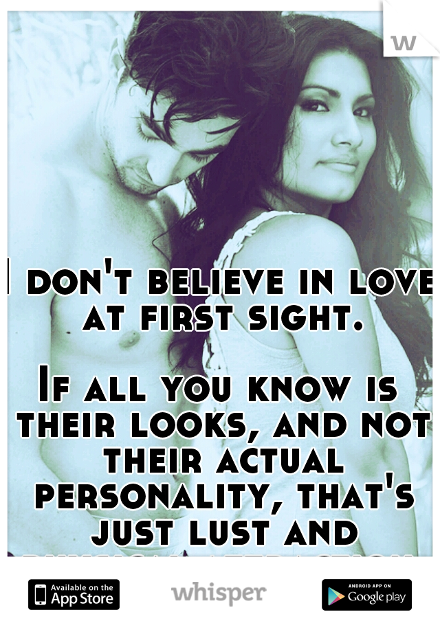 I don't believe in love at first sight.                      If all you know is their looks, and not their actual personality, that's just lust and physical attraction, not love!