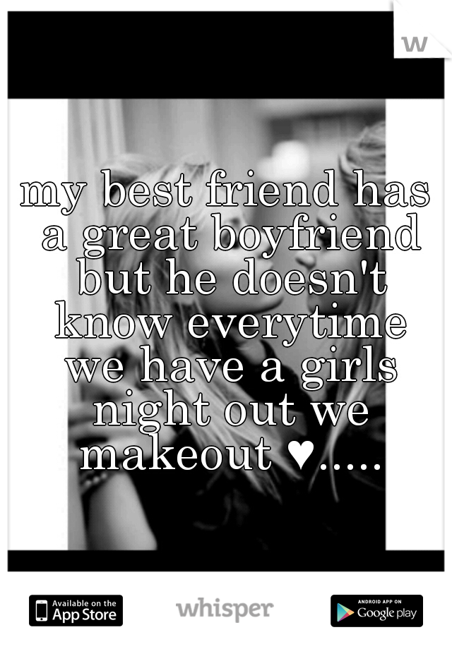 my best friend has a great boyfriend but he doesn't know everytime we have a girls night out we makeout ♥.....