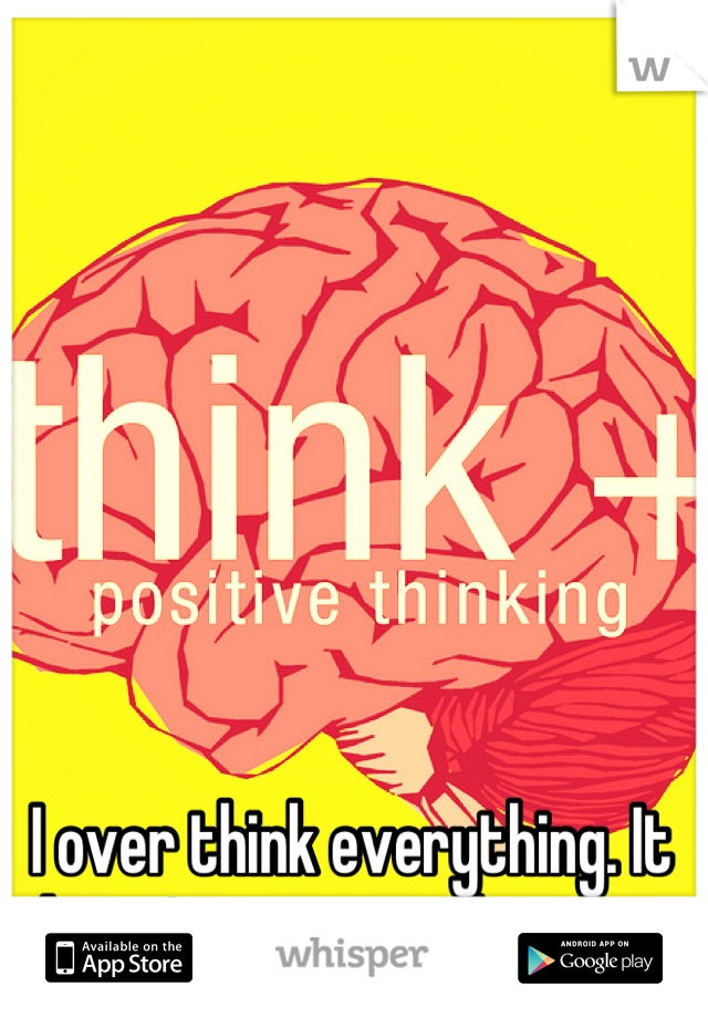 I over think everything. It doesn't matter what it is.