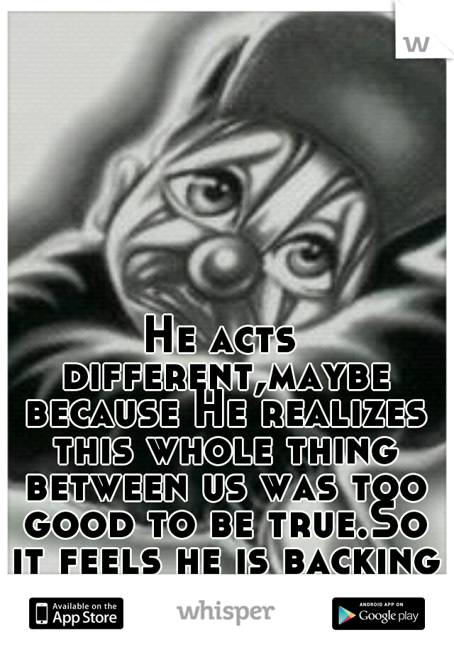 He acts different,maybe because He realizes this whole thing between us was too good to be true.So it feels he is backing away...
