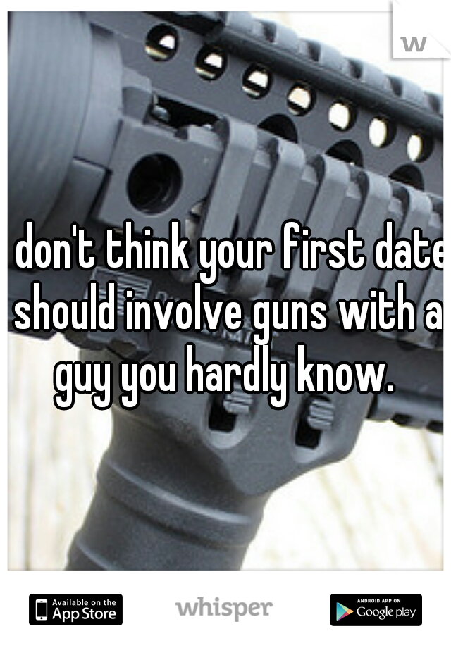 I don't think your first date should involve guns with a guy you hardly know.