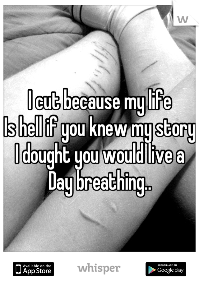 I cut because my life Is hell if you knew my story  I dought you would live a  Day breathing..