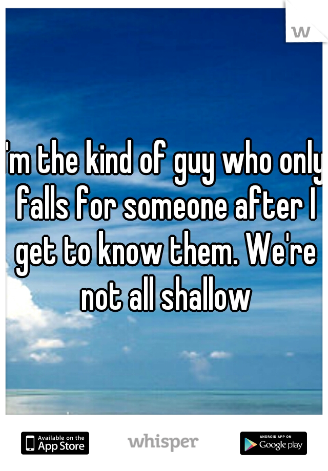 I'm the kind of guy who only falls for someone after I get to know them. We're not all shallow