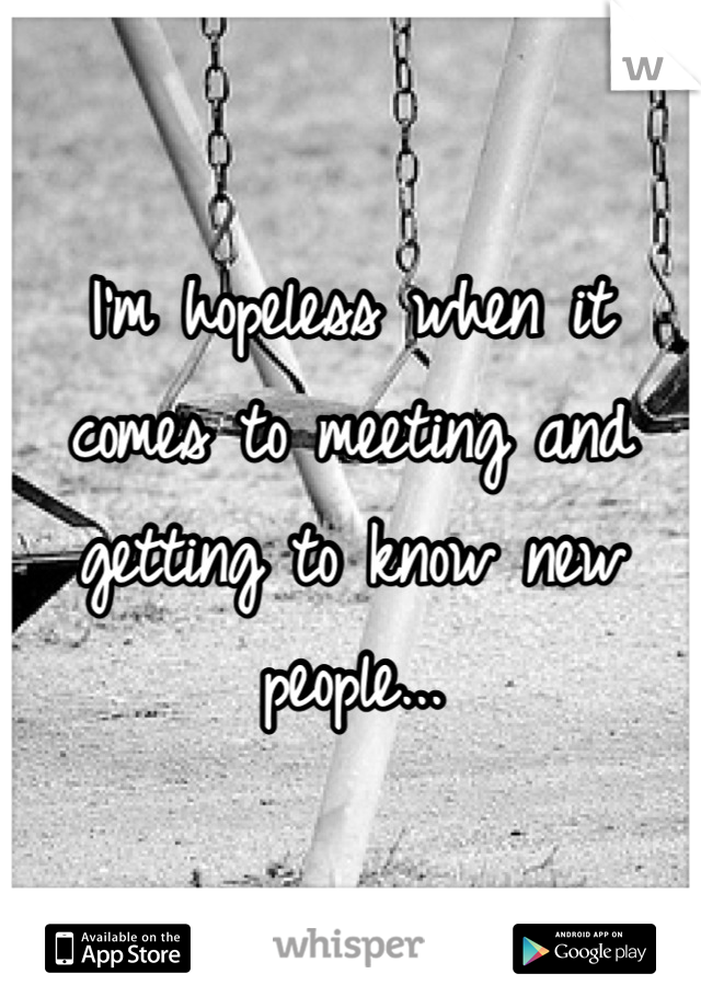 I'm hopeless when it comes to meeting and getting to know new people...