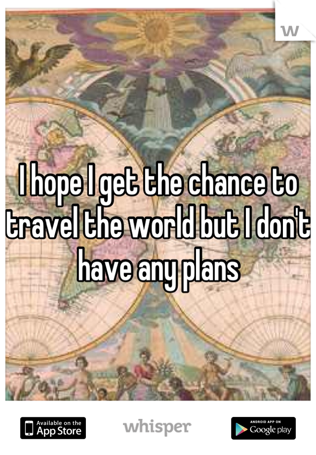 I hope I get the chance to travel the world but I don't have any plans