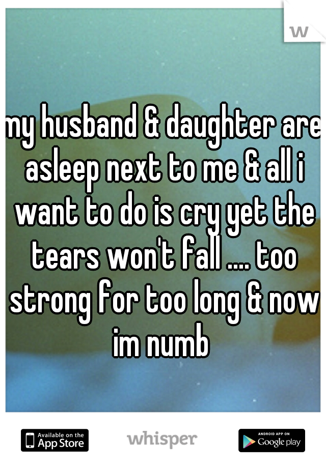 my husband & daughter are asleep next to me & all i want to do is cry yet the tears won't fall .... too strong for too long & now im numb