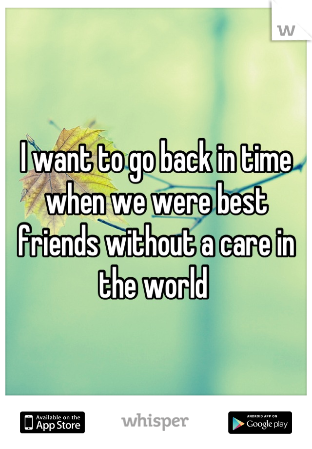 I want to go back in time when we were best friends without a care in the world
