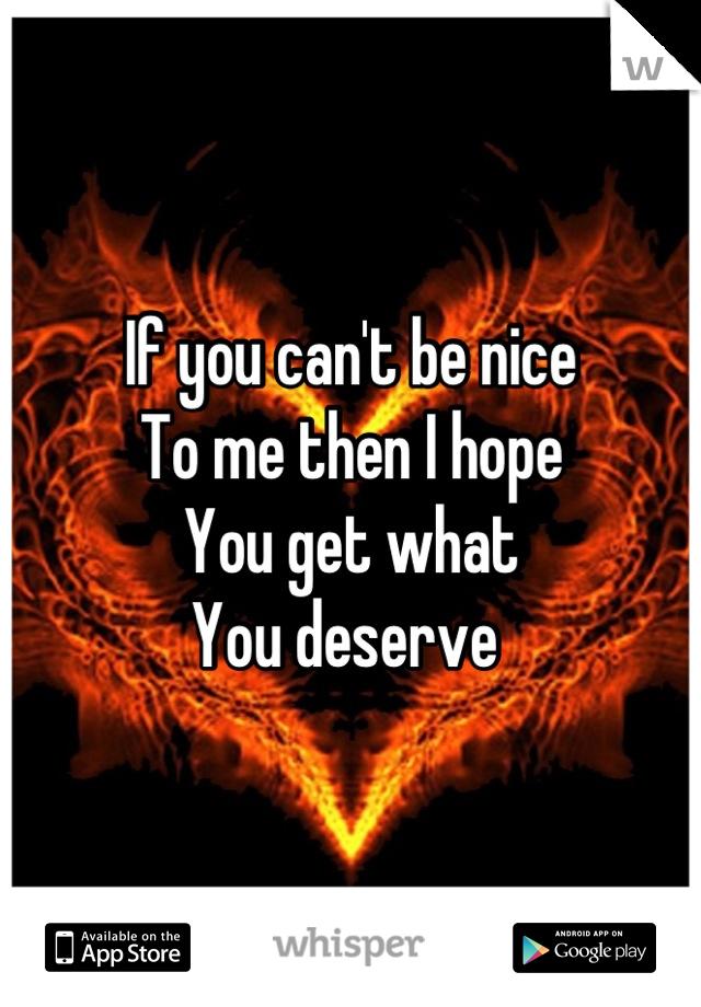 If you can't be nice To me then I hope You get what You deserve