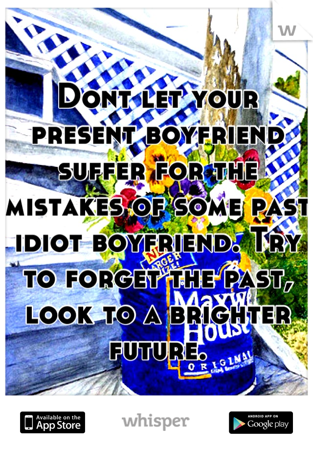 Dont let your present boyfriend suffer for the mistakes of some past idiot boyfriend. Try to forget the past, look to a brighter future.