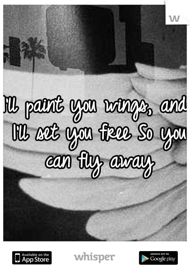 I'll paint you wings, and I'll set you free So you can fly away