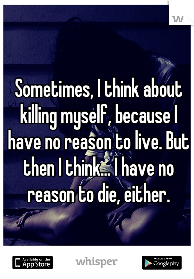 Sometimes, I think about killing myself, because I have no reason to live. But then I think... I have no reason to die, either.