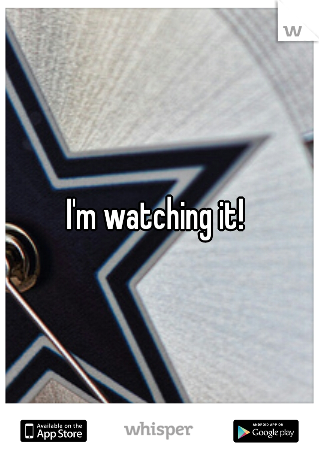 I'm watching it!