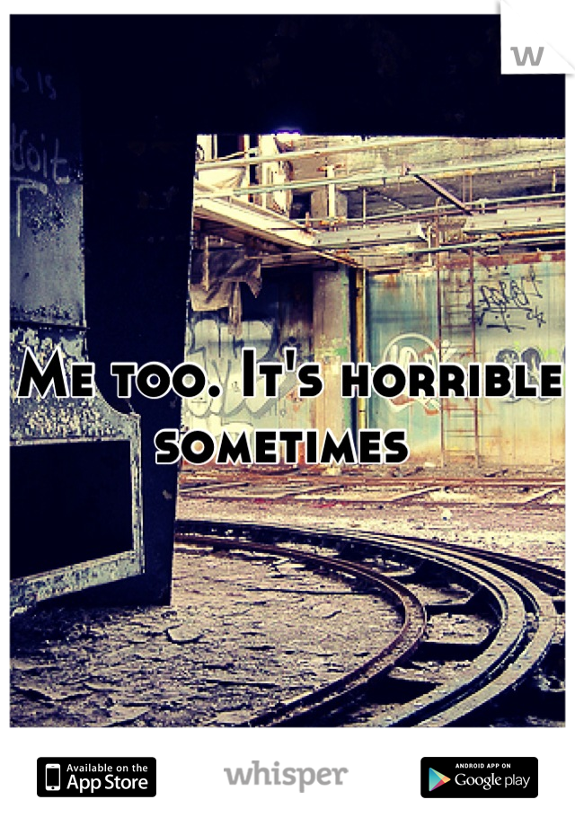 Me too. It's horrible sometimes