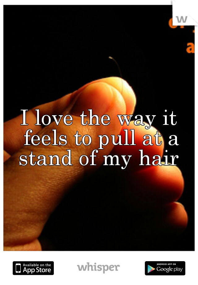 I love the way it feels to pull at a stand of my hair