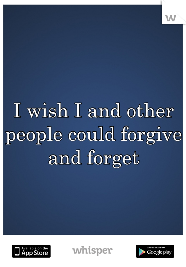 I wish I and other people could forgive and forget