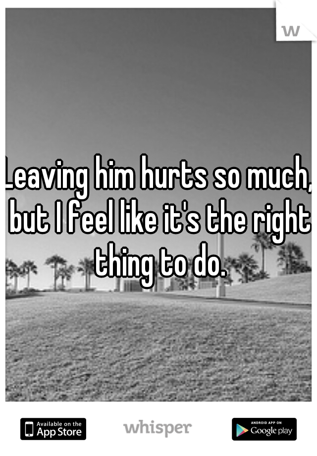 Leaving him hurts so much, but I feel like it's the right thing to do.