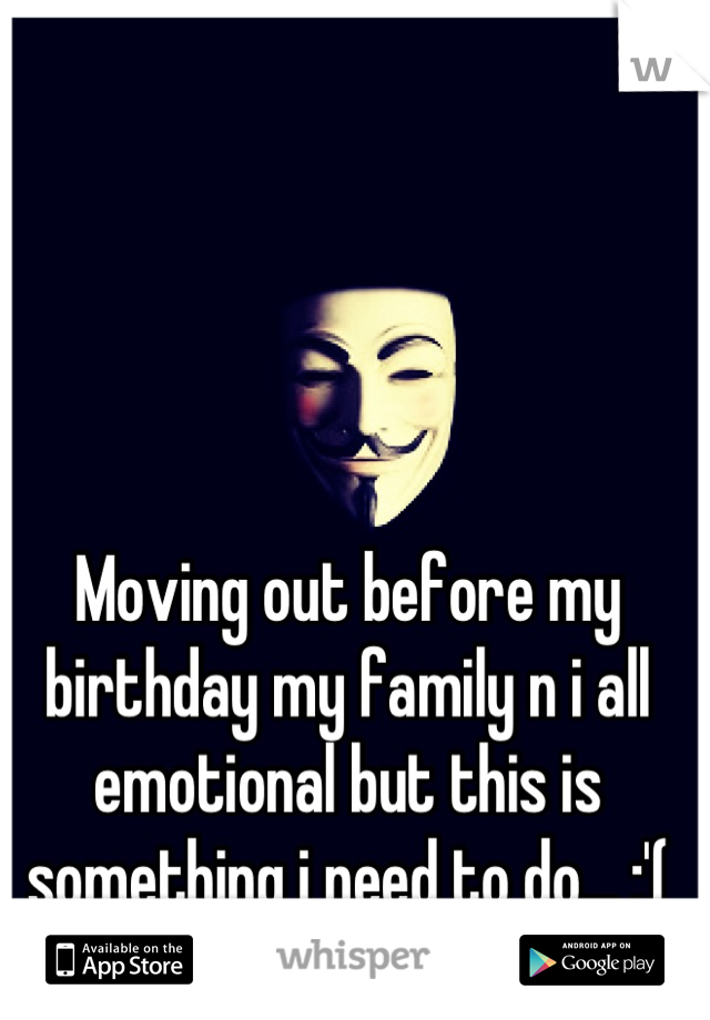 Moving out before my birthday my family n i all emotional but this is something i need to do... :'(