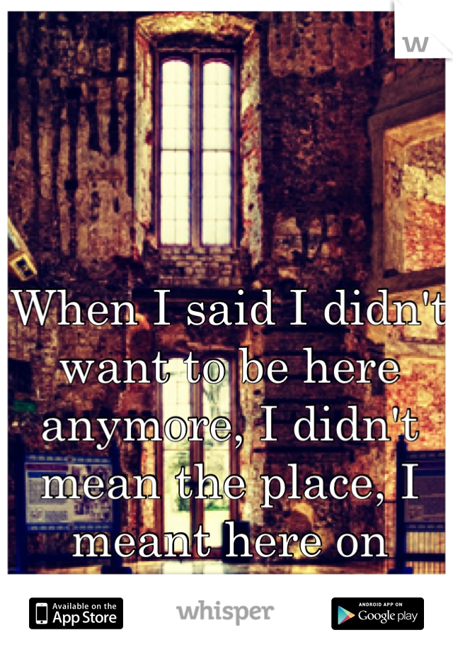 When I said I didn't want to be here anymore, I didn't mean the place, I meant here on earth.