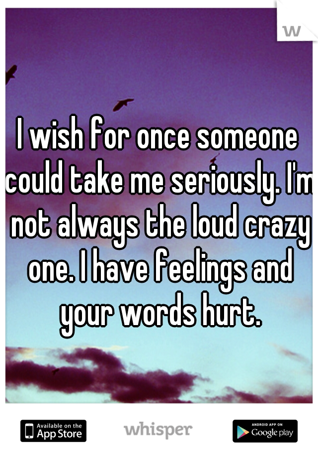 I wish for once someone could take me seriously. I'm not always the loud crazy one. I have feelings and your words hurt.