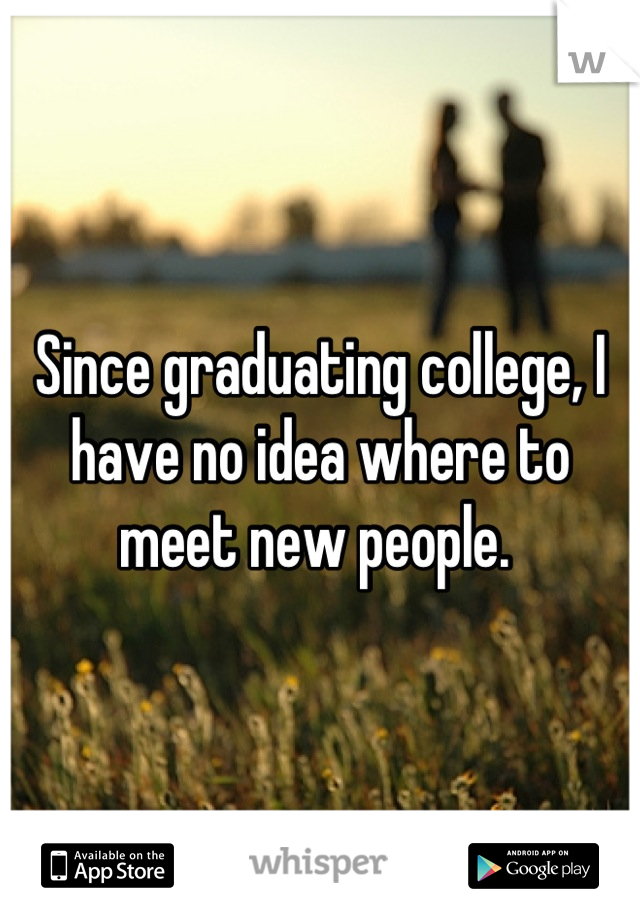 Since graduating college, I have no idea where to meet new people.