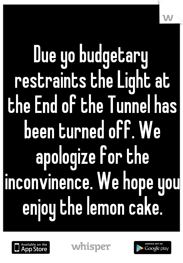 Due yo budgetary restraints the Light at the End of the Tunnel has been turned off. We apologize for the inconvinence. We hope you enjoy the lemon cake.