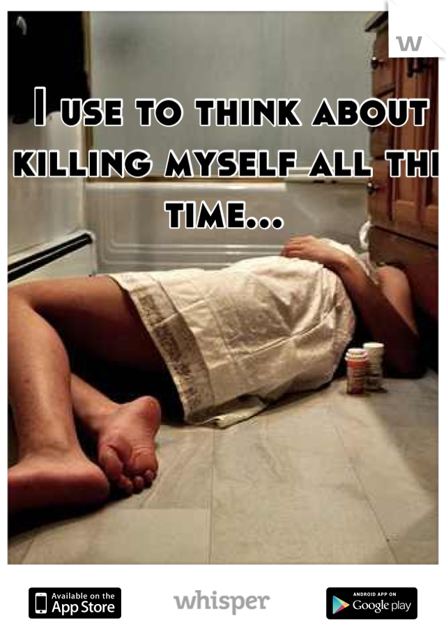 I use to think about killing myself all the time...