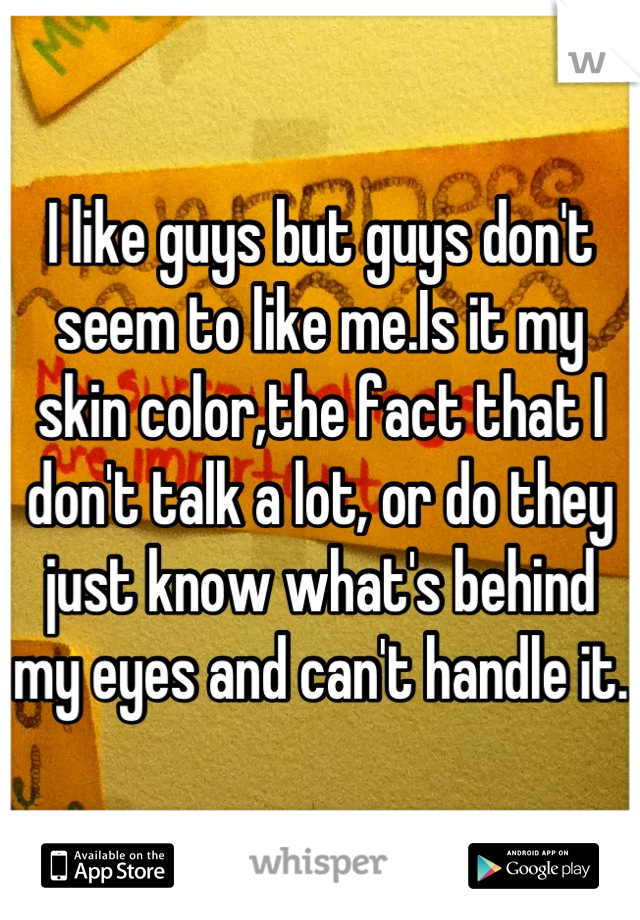 I like guys but guys don't seem to like me.Is it my skin color,the fact that I don't talk a lot, or do they just know what's behind my eyes and can't handle it.