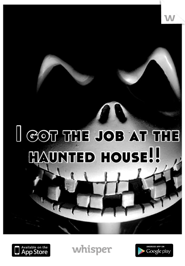 I got the job at the haunted house!!