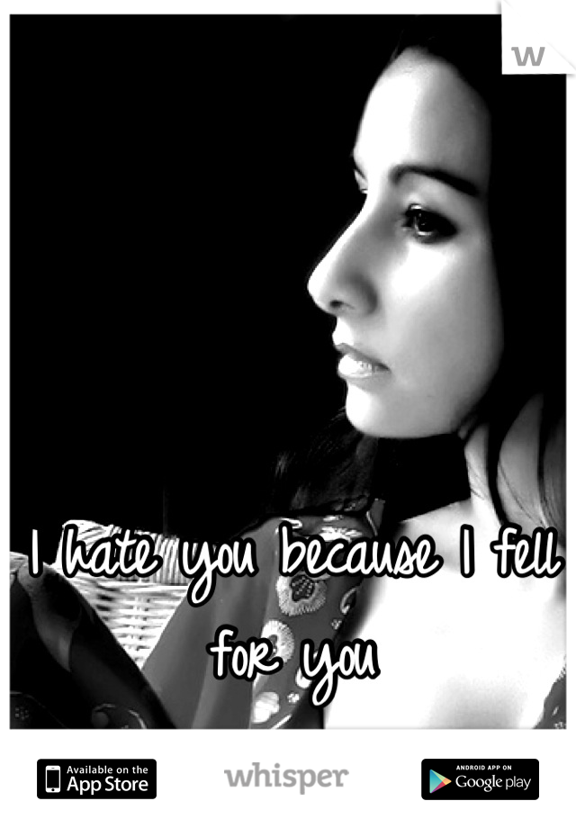 I hate you because I fell for you